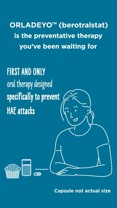 ORLADEYO™ is the first oral therapy designed specifically to prevent HAE attacks